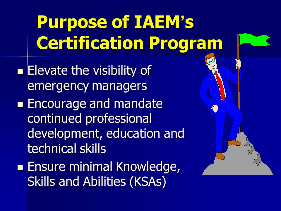 Purpose of IAEM's Certification Program Elevate the visibility of emergency managers Elevate the visibility of emergency managers Encourage and mandate continued professional development, education and technical skills Encourage and mandate continued professional development, education and technical skills Ensure minimal Knowledge, Skills and Abilities (KSAs) Ensure minimal Knowledge, Skills and Abilities (KSAs)