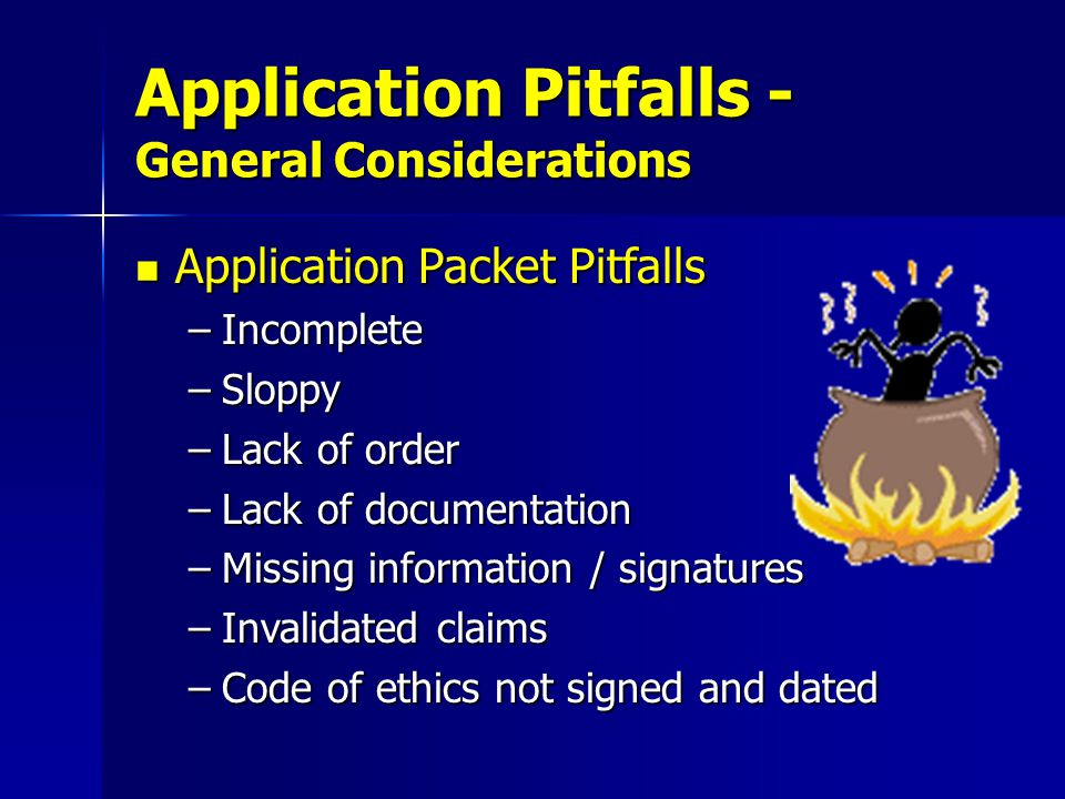Application Packet Pitfalls Application Packet Pitfalls –Lack of comprehensive emergency management experience –Official job description missing –Unaccounted employment periods –Lack of volunteer hours' documentation –Missing documentation showing relationship or % of time in emergency management Application Pitfalls - Work History and Experience