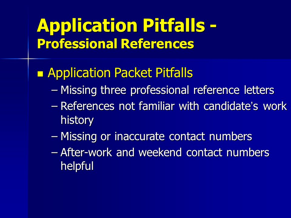 Application Packet Pitfalls Application Packet Pitfalls –Missing three professional reference letters –References not familiar with candidate's work history –Missing or inaccurate contact numbers –After-work and weekend contact numbers helpful Application Pitfalls - Professional References