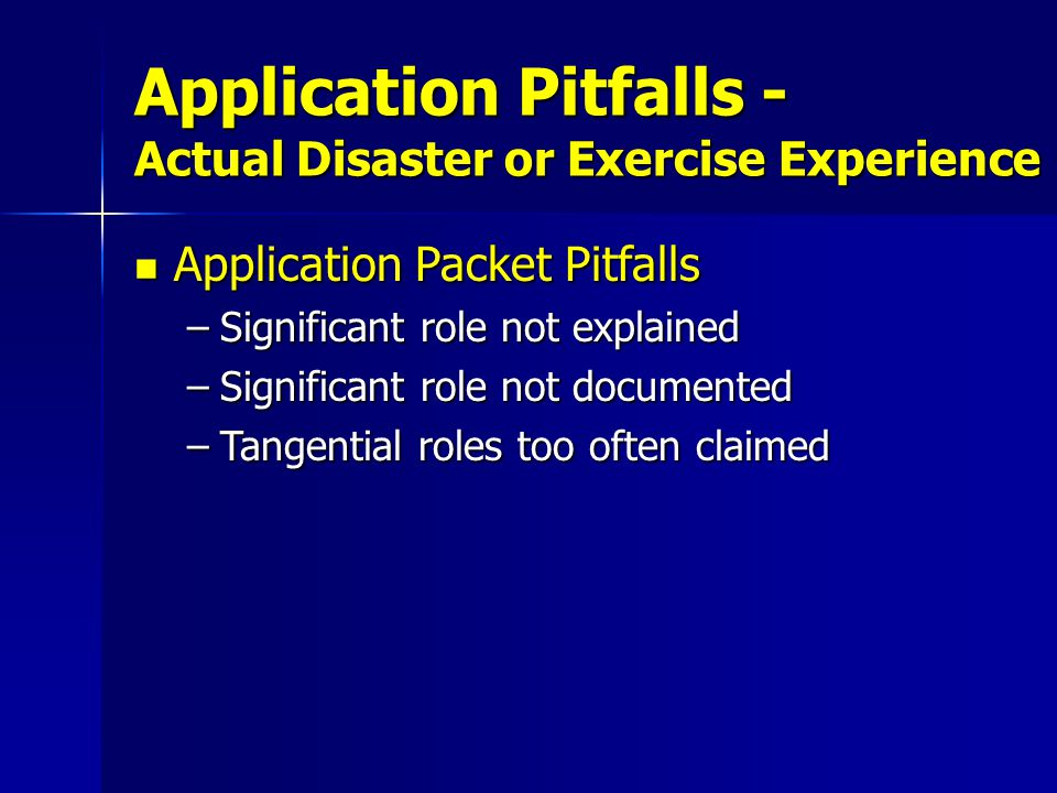 Application Packet Pitfalls Application Packet Pitfalls –Significant role not explained –Significant role not documented –Tangential roles too often claimed Application Pitfalls - Actual Disaster or Exercise Experience
