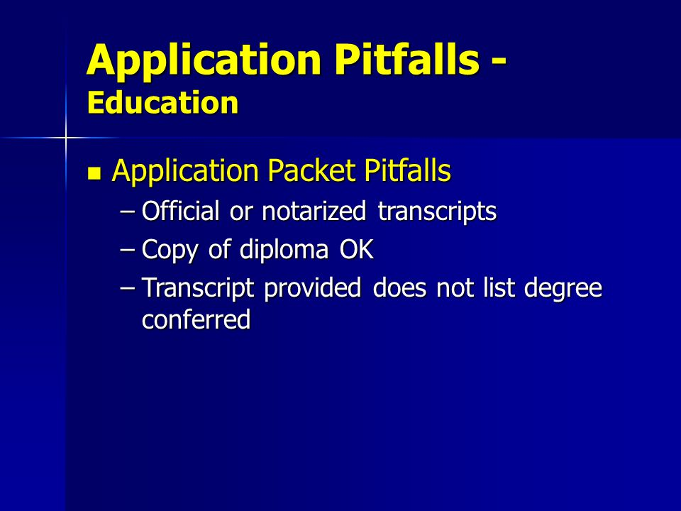 Application Packet Pitfalls Application Packet Pitfalls –Official or notarized transcripts –Copy of diploma OK –Transcript provided does not list degree conferred Application Pitfalls - Education