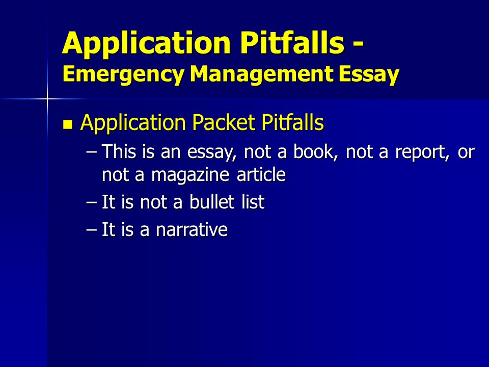 Application Packet Pitfalls Application Packet Pitfalls –This is an essay, not a book, not a report, or not a magazine article –It is not a bullet list –It is a narrative Application Pitfalls - Emergency Management Essay