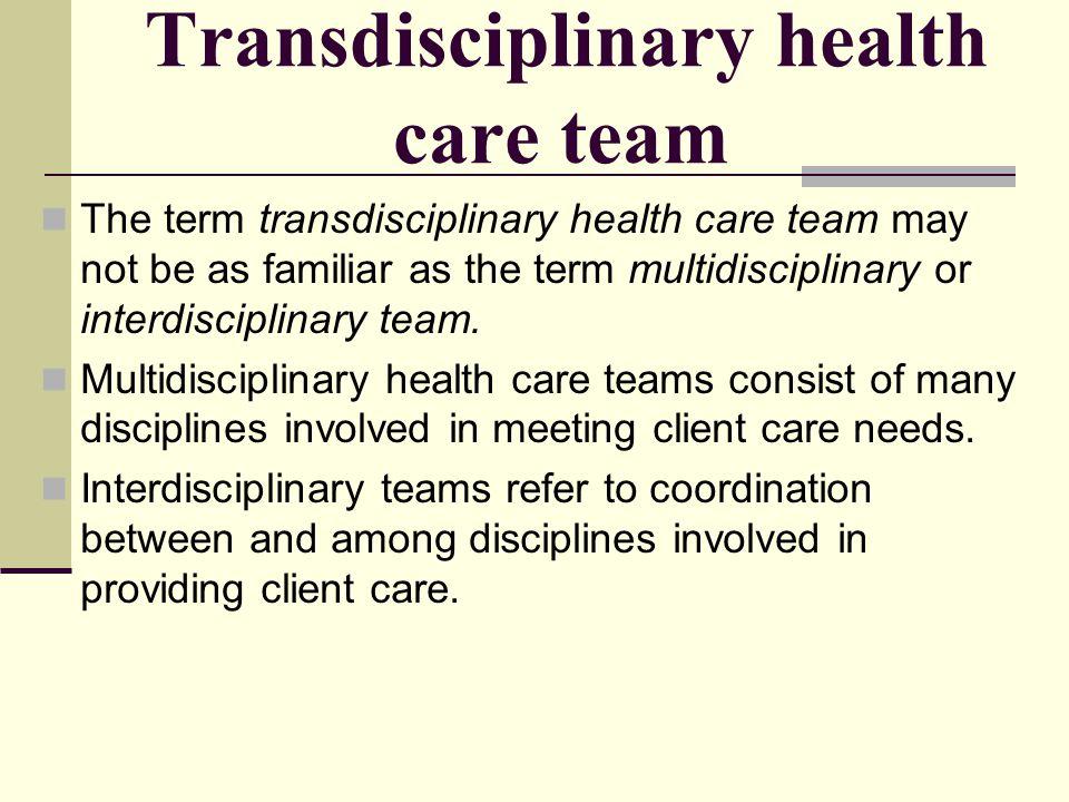 Transdisciplinary health care team The term transdisciplinary health care team may not be as familiar as the term multidisciplinary or interdisciplina