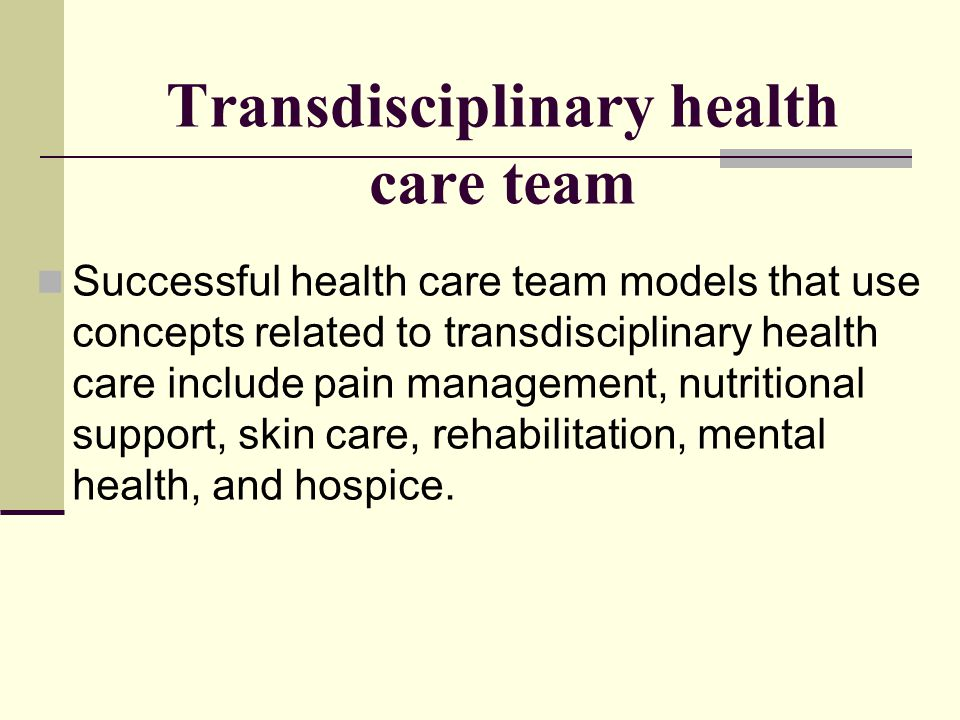Transdisciplinary health care team Successful health care team models that use concepts related to transdisciplinary health care include pain manageme