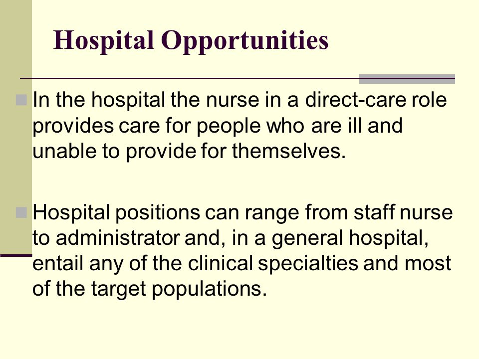 Hospital Opportunities In the hospital the nurse in a direct-care role provides care for people who are ill and unable to provide for themselves. Hosp