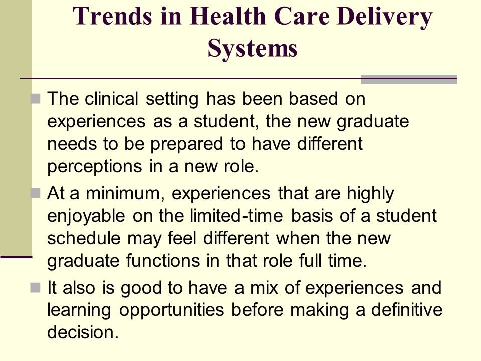 Trends in Health Care Delivery Systems The clinical setting has been based on experiences as a student, the new graduate needs to be prepared to have
