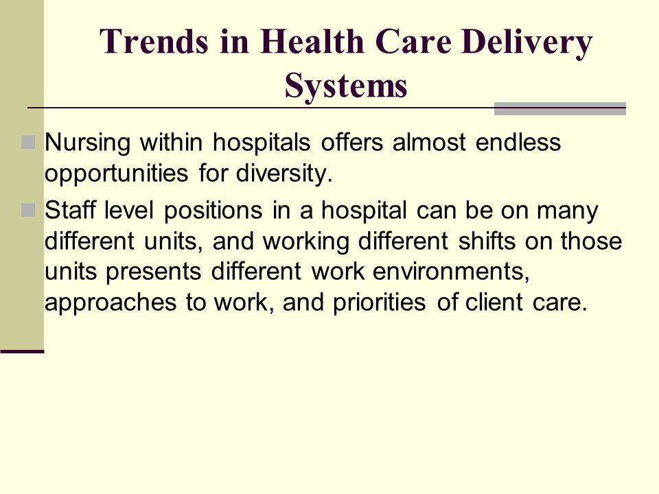 Trends in Health Care Delivery Systems Nursing within hospitals offers almost endless opportunities for diversity. Staff level positions in a hospital
