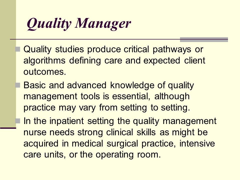 Quality Manager Quality studies produce critical pathways or algorithms defining care and expected client outcomes. Basic and advanced knowledge of qu