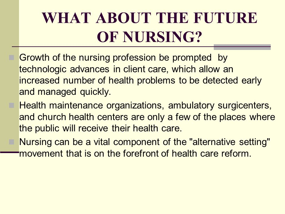 WHAT ABOUT THE FUTURE OF NURSING? Growth of the nursing profession be prompted by technologic advances in client care, which allow an increased number