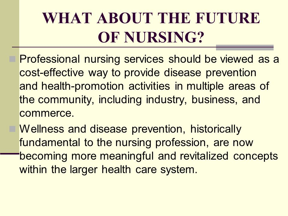 WHAT ABOUT THE FUTURE OF NURSING? Professional nursing services should be viewed as a cost-effective way to provide disease prevention and health-prom