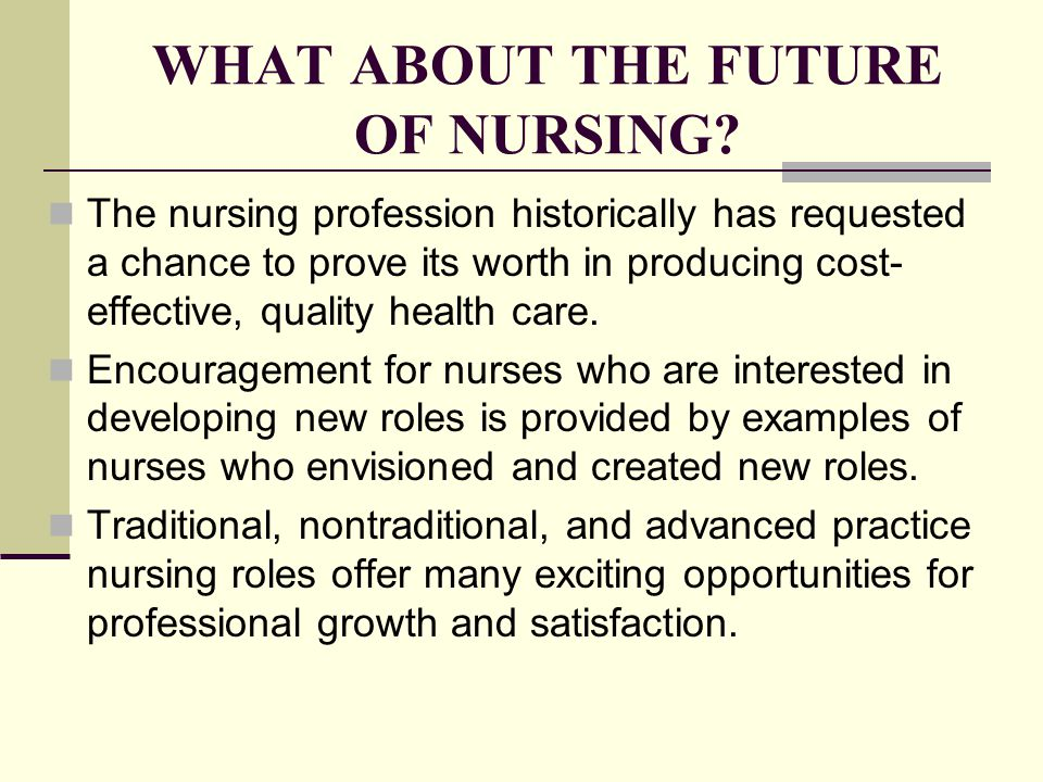WHAT ABOUT THE FUTURE OF NURSING? The nursing profession historically has requested a chance to prove its worth in producing cost- effective, quality