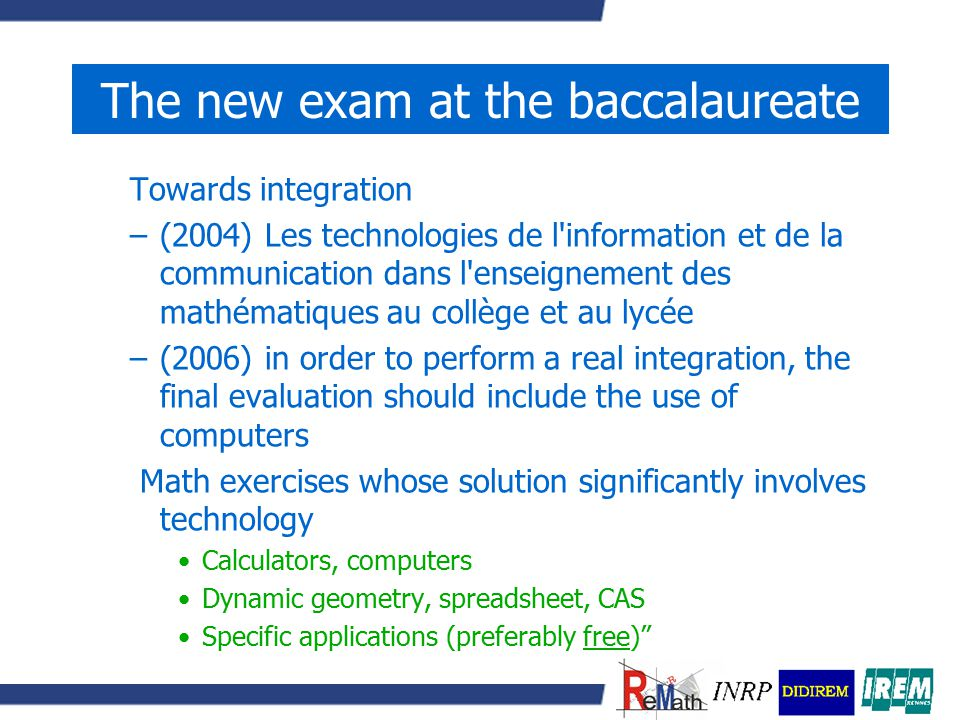 The new exam at the baccalaureate Towards integration –(2004) Les technologies de l information et de la communication dans l enseignement des mathématiques au collège et au lycée –(2006) in order to perform a real integration, the final evaluation should include the use of computers Math exercises whose solution significantly involves technology Calculators, computers Dynamic geometry, spreadsheet, CAS Specific applications (preferably free)
