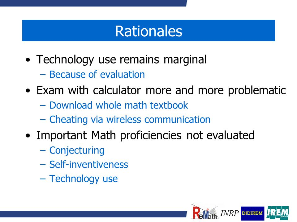 Rationales Technology use remains marginal –Because of evaluation Exam with calculator more and more problematic –Download whole math textbook –Cheating via wireless communication Important Math proficiencies not evaluated –Conjecturing –Self-inventiveness –Technology use