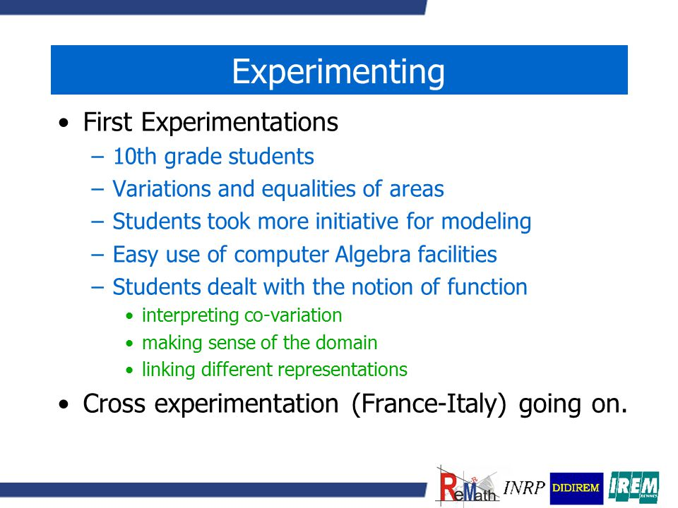 Experimenting First Experimentations –10th grade students –Variations and equalities of areas –Students took more initiative for modeling –Easy use of computer Algebra facilities –Students dealt with the notion of function interpreting co-variation making sense of the domain linking different representations Cross experimentation (France-Italy) going on.