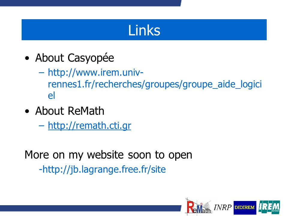 Links About Casyopée –http://www.irem.univ- rennes1.fr/recherches/groupes/groupe_aide_logici el About ReMath –http://remath.cti.grhttp://remath.cti.gr More on my website soon to open -http://jb.lagrange.free.fr/site