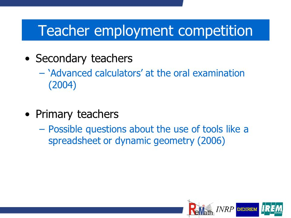 Teacher employment competition Secondary teachers –'Advanced calculators' at the oral examination (2004) Primary teachers –Possible questions about the use of tools like a spreadsheet or dynamic geometry (2006)