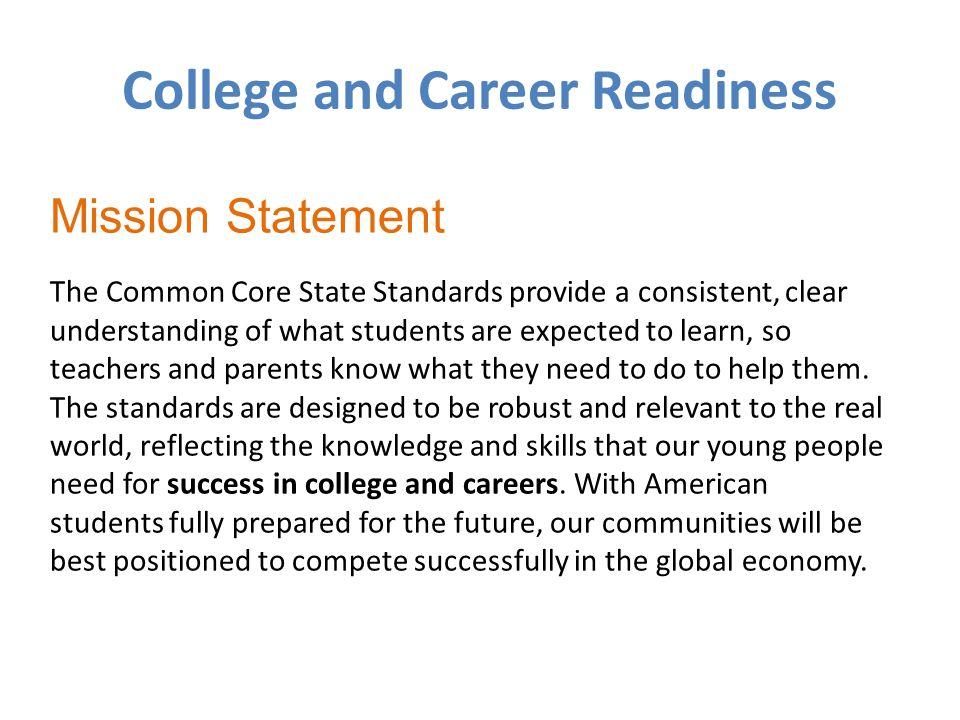 College and Career Readiness Mission Statement The Common Core State Standards provide a consistent, clear understanding of what students are expected to learn, so teachers and parents know what they need to do to help them.