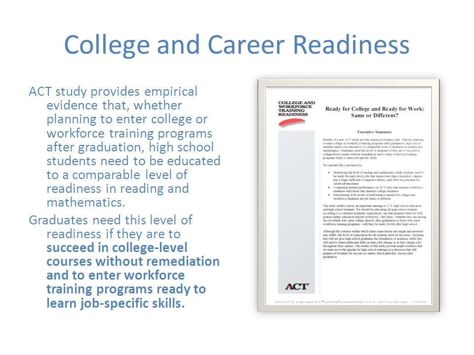College and Career Readiness ACT study provides empirical evidence that, whether planning to enter college or workforce training programs after graduation, high school students need to be educated to a comparable level of readiness in reading and mathematics.