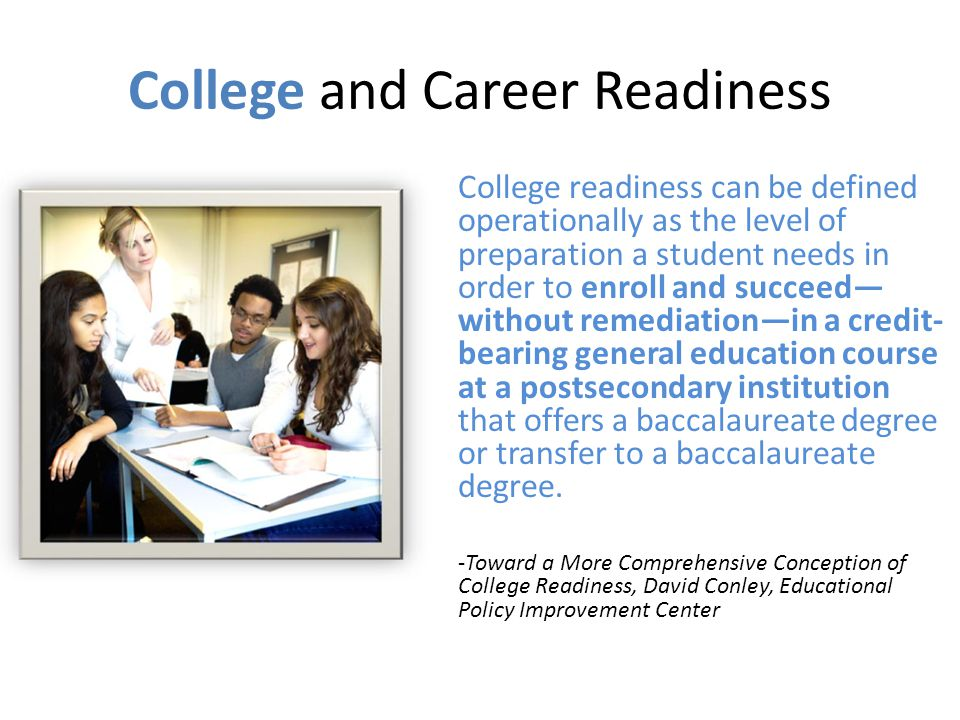 College and Career Readiness Being college-ready means being prepared for any postsecondary education or training experience, including study at two- and four-year institutions leading to a postsecondary credential (i.e.