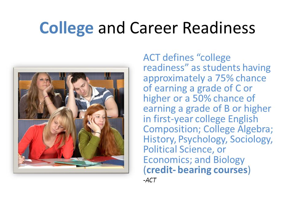 College and Career Readiness ACT defines college readiness as students having approximately a 75% chance of earning a grade of C or higher or a 50% chance of earning a grade of B or higher in first-year college English Composition; College Algebra; History, Psychology, Sociology, Political Science, or Economics; and Biology (credit- bearing courses) -ACT