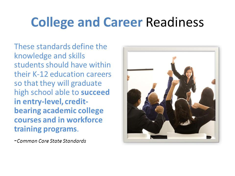 College and Career Readiness These standards define the knowledge and skills students should have within their K-12 education careers so that they will graduate high school able to succeed in entry-level, credit- bearing academic college courses and in workforce training programs.