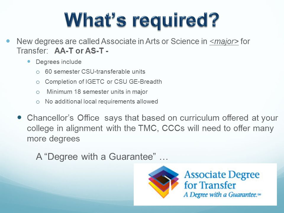 New degrees are called Associate in Arts or Science in for Transfer: AA-T or AS-T - Degrees include o 60 semester CSU-transferable units o Completion of IGETC or CSU GE-Breadth o Minimum 18 semester units in major o No additional local requirements allowed Chancellor's Office says that based on curriculum offered at your college in alignment with the TMC, CCCs will need to offer many more degrees A Degree with a Guarantee …