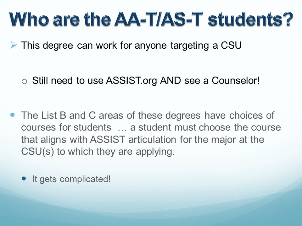  This degree can work for anyone targeting a CSU o Still need to use ASSIST.org AND see a Counselor.