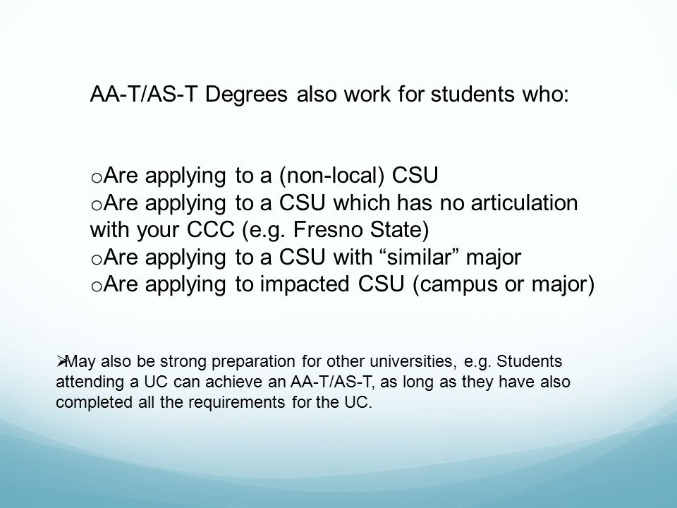 AA-T/AS-T Degrees also work for students who: o Are applying to a (non-local) CSU o Are applying to a CSU which has no articulation with your CCC (e.g.