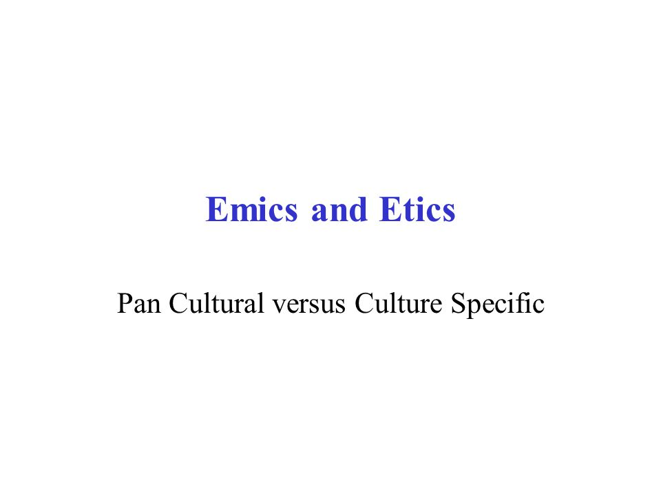 Emics and Etics Pan Cultural versus Culture Specific
