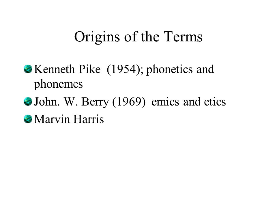 Origins of the Terms Kenneth Pike (1954); phonetics and phonemes John. W. Berry (1969) emics and etics Marvin Harris