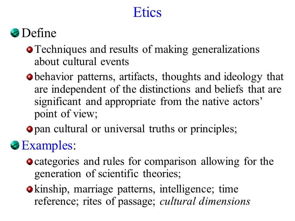 Etics Define Techniques and results of making generalizations about cultural events behavior patterns, artifacts, thoughts and ideology that are indep