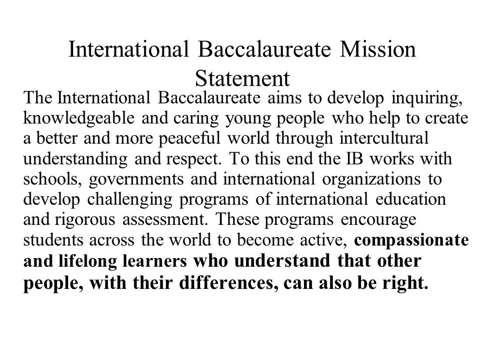International Baccalaureate Mission Statement The International Baccalaureate aims to develop inquiring, knowledgeable and caring young people who help to create a better and more peaceful world through intercultural understanding and respect.