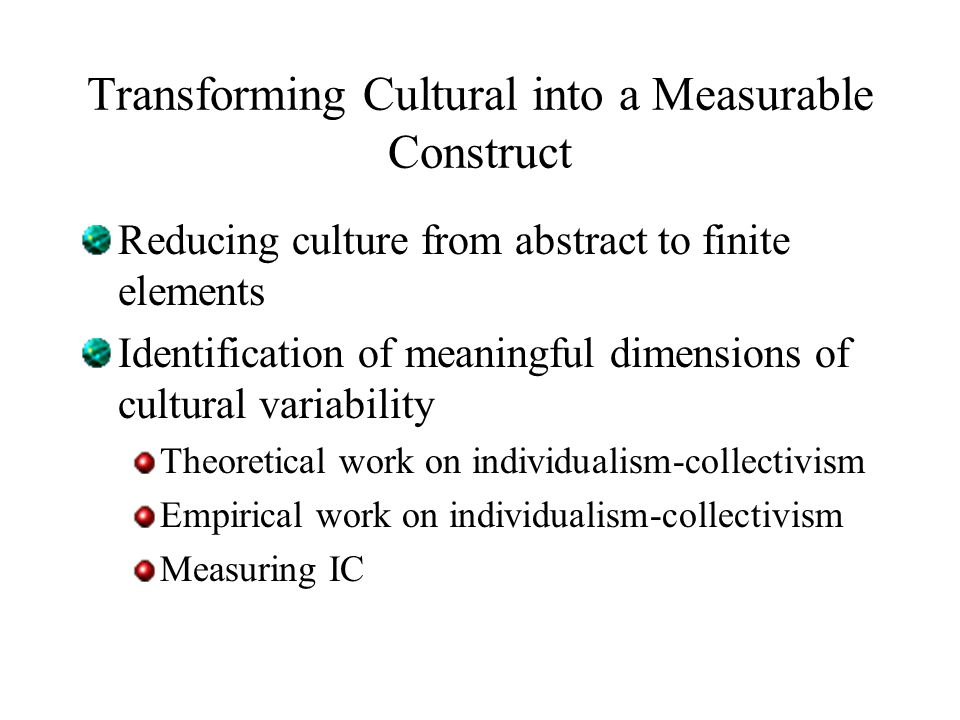 Transforming Cultural into a Measurable Construct Reducing culture from abstract to finite elements Identification of meaningful dimensions of cultural variability Theoretical work on individualism-collectivism Empirical work on individualism-collectivism Measuring IC