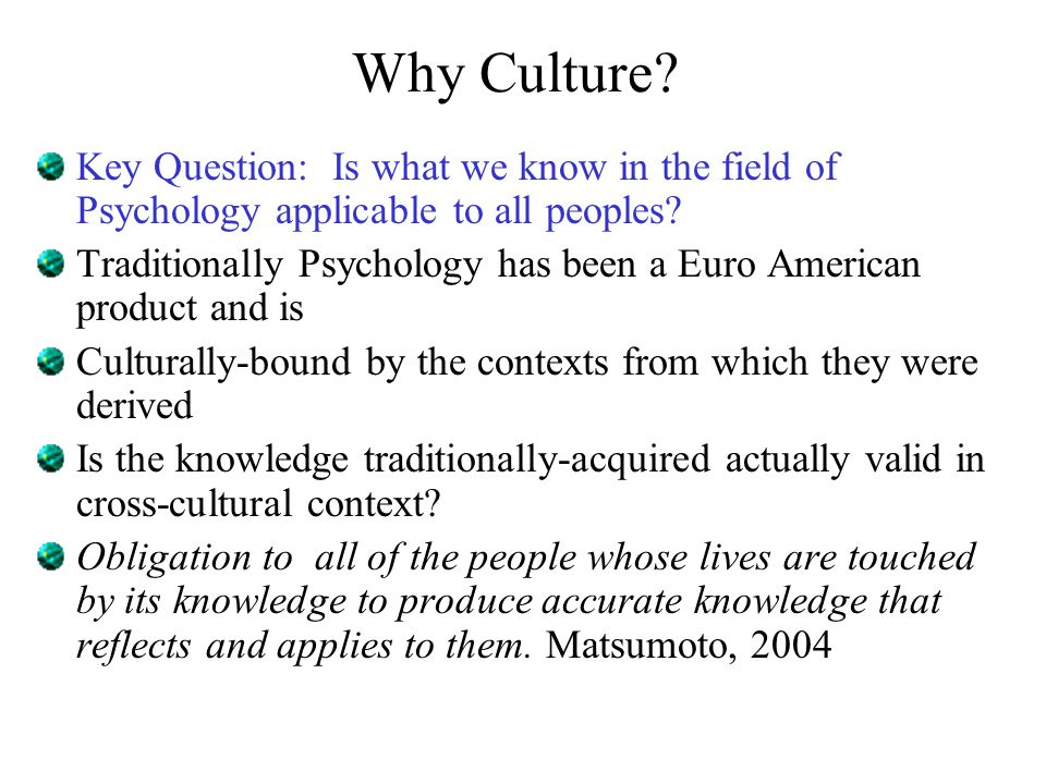 Why Culture? Key Question: Is what we know in the field of Psychology applicable to all peoples? Traditionally Psychology has been a Euro American pro