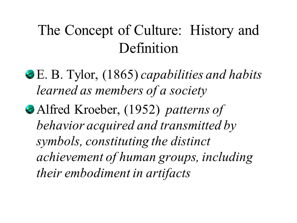 The Concept of Culture: History and Definition E. B. Tylor, (1865) capabilities and habits learned as members of a society Alfred Kroeber, (1952) patt