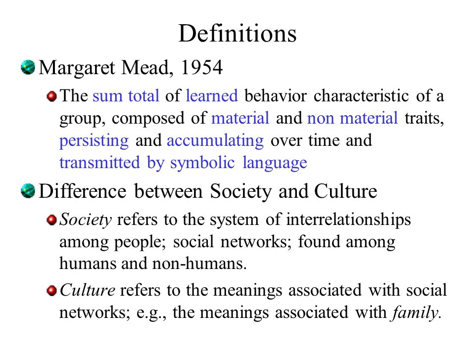 Definitions Margaret Mead, 1954 The sum total of learned behavior characteristic of a group, composed of material and non material traits, persisting and accumulating over time and transmitted by symbolic language Difference between Society and Culture Society refers to the system of interrelationships among people; social networks; found among humans and non-humans.