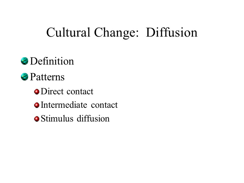 Cultural Change: Diffusion Definition Patterns Direct contact Intermediate contact Stimulus diffusion
