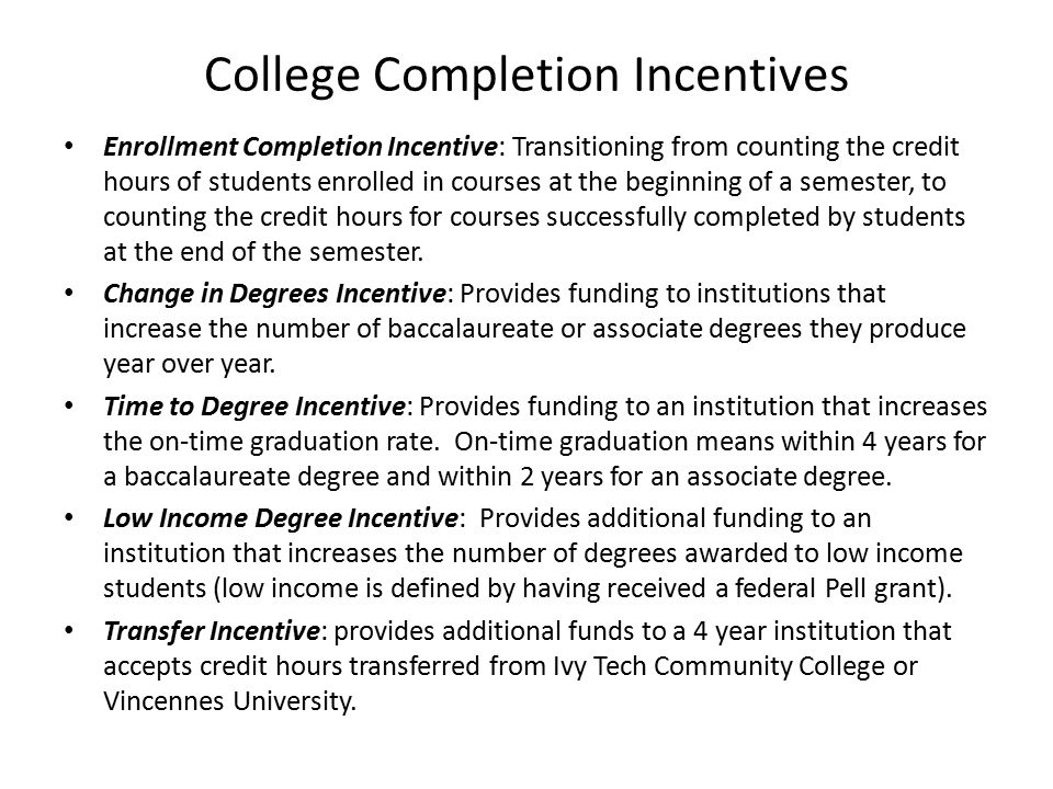 College Completion Incentives Enrollment Completion Incentive: Transitioning from counting the credit hours of students enrolled in courses at the beginning of a semester, to counting the credit hours for courses successfully completed by students at the end of the semester.