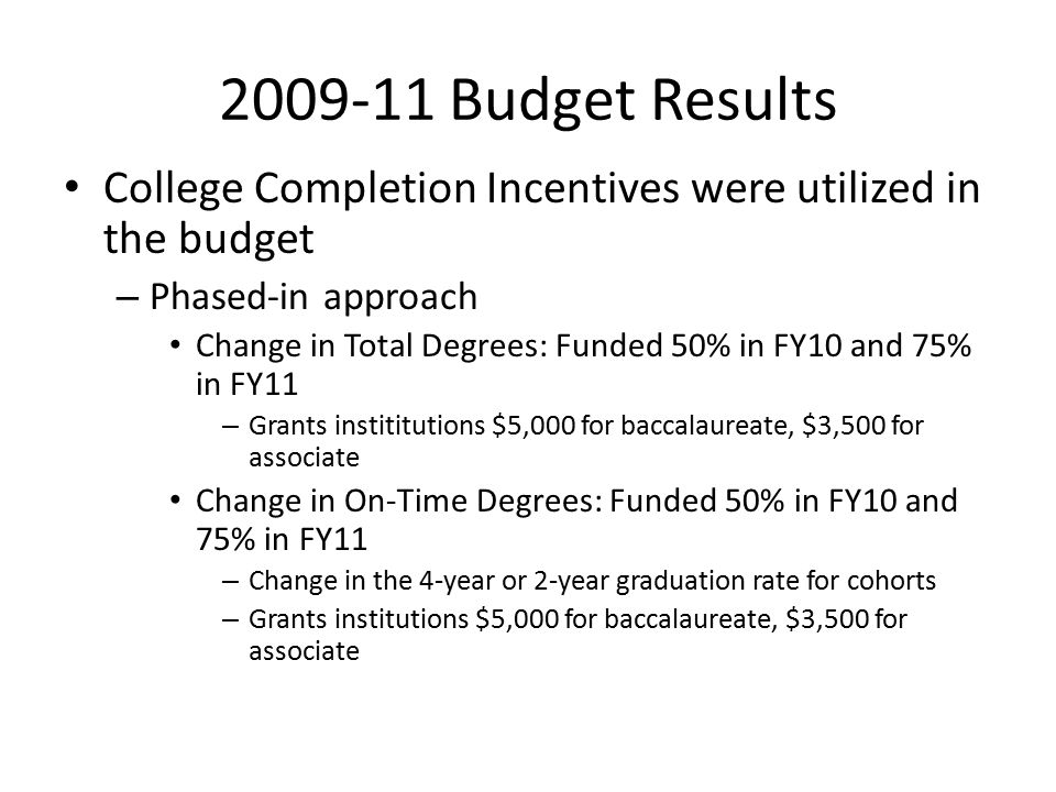 2009-11 Budget Results College Completion Incentives were utilized in the budget – Phased-in approach Change in Total Degrees: Funded 50% in FY10 and 75% in FY11 – Grants instititutions $5,000 for baccalaureate, $3,500 for associate Change in On-Time Degrees: Funded 50% in FY10 and 75% in FY11 – Change in the 4-year or 2-year graduation rate for cohorts – Grants institutions $5,000 for baccalaureate, $3,500 for associate