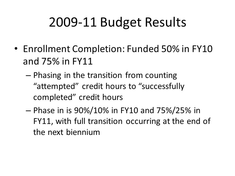 """2009-11 Budget Results Enrollment Completion: Funded 50% in FY10 and 75% in FY11 – Phasing in the transition from counting """"attempted"""" credit hours to"""