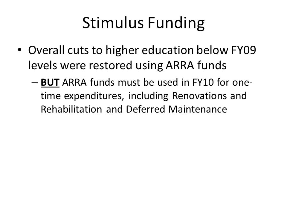 Stimulus Funding Overall cuts to higher education below FY09 levels were restored using ARRA funds – BUT ARRA funds must be used in FY10 for one- time