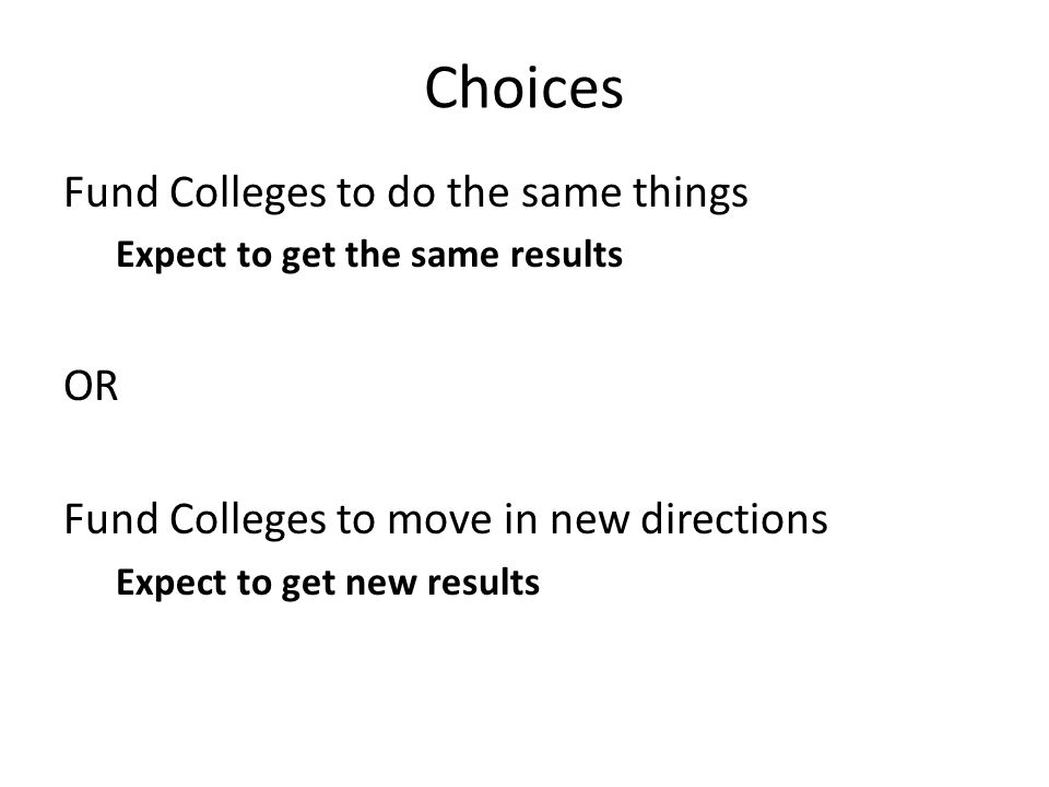Choices Fund Colleges to do the same things Expect to get the same results OR Fund Colleges to move in new directions Expect to get new results