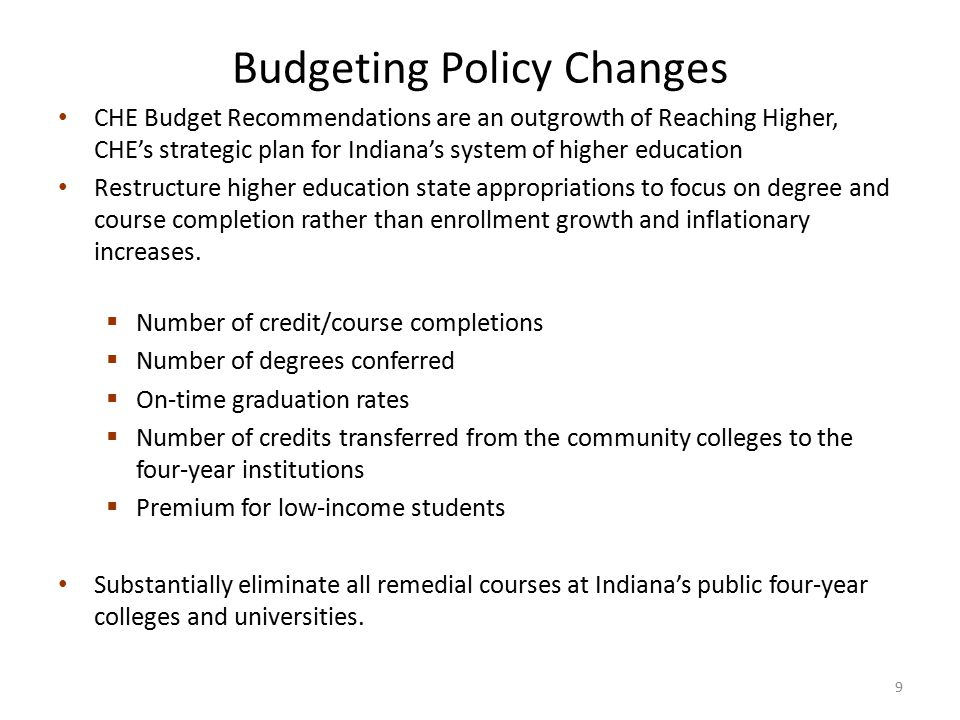 Budgeting Policy Changes CHE Budget Recommendations are an outgrowth of Reaching Higher, CHE's strategic plan for Indiana's system of higher education Restructure higher education state appropriations to focus on degree and course completion rather than enrollment growth and inflationary increases.