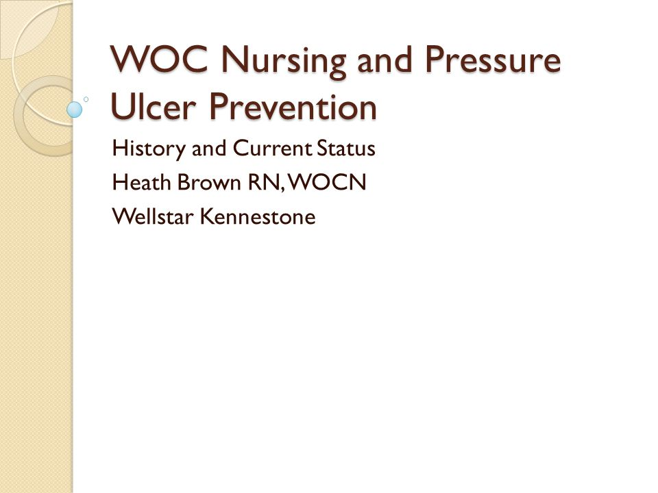 WOC Nursing and Pressure Ulcer Prevention History and Current Status Heath Brown RN, WOCN Wellstar Kennestone
