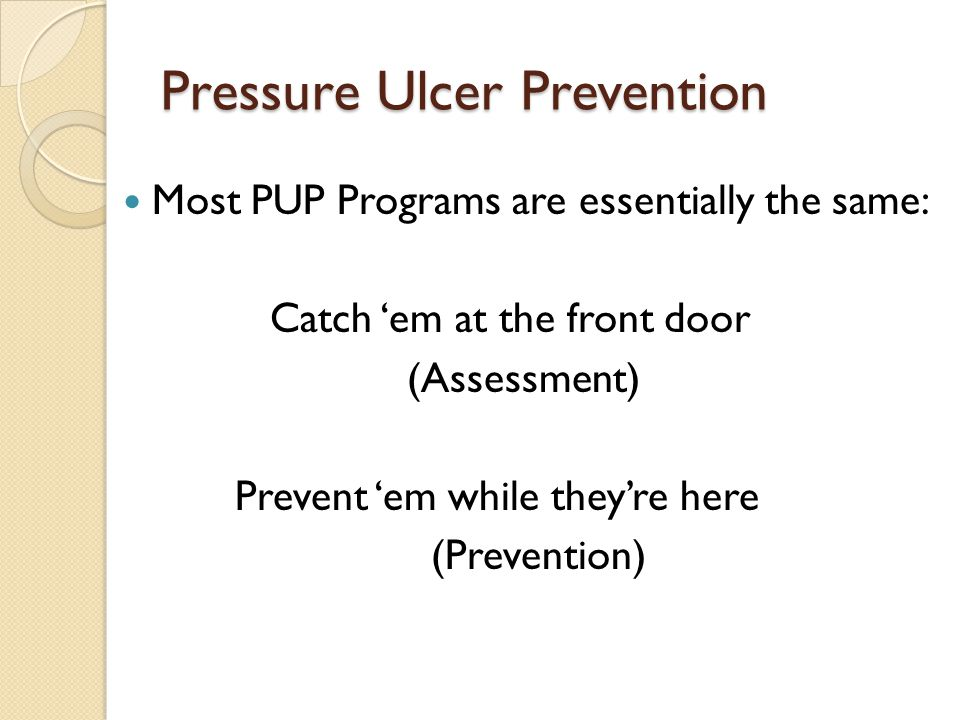 Pressure Ulcer Prevention Most PUP Programs are essentially the same: Catch 'em at the front door (Assessment) Prevent 'em while they're here (Prevention)
