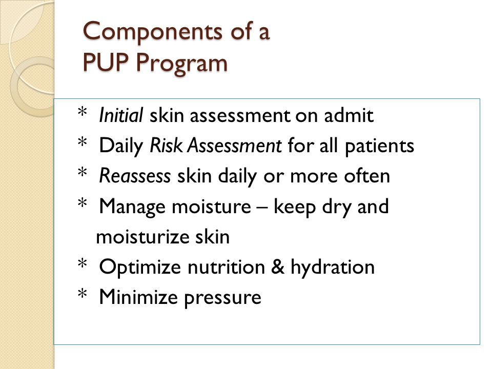 Components of a PUP Program * Initial skin assessment on admit * Daily Risk Assessment for all patients * Reassess skin daily or more often * Manage moisture – keep dry and moisturize skin * Optimize nutrition & hydration * Minimize pressure