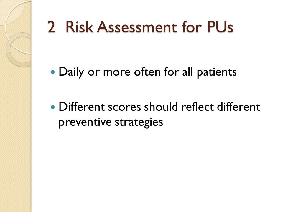 2 Risk Assessment for PUs Daily or more often for all patients Different scores should reflect different preventive strategies
