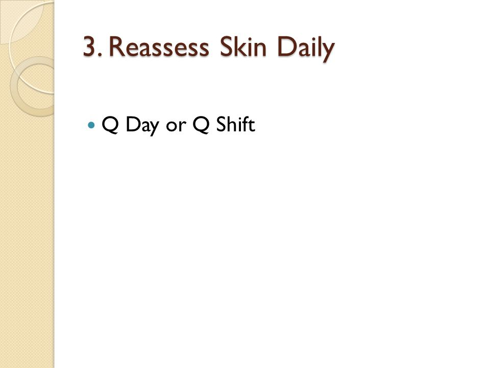 3. Reassess Skin Daily Q Day or Q Shift