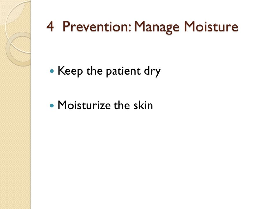 4 Prevention: Manage Moisture Keep the patient dry Moisturize the skin
