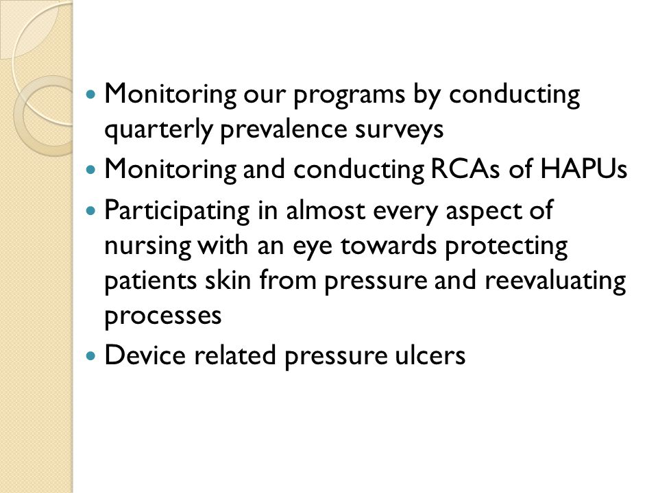 Monitoring our programs by conducting quarterly prevalence surveys Monitoring and conducting RCAs of HAPUs Participating in almost every aspect of nursing with an eye towards protecting patients skin from pressure and reevaluating processes Device related pressure ulcers